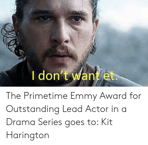 Kit Harington, Drama, and Lead: I don't want et The Primetime Emmy Award for Outstanding Lead Actor in a Drama Series goes to: Kit Harington