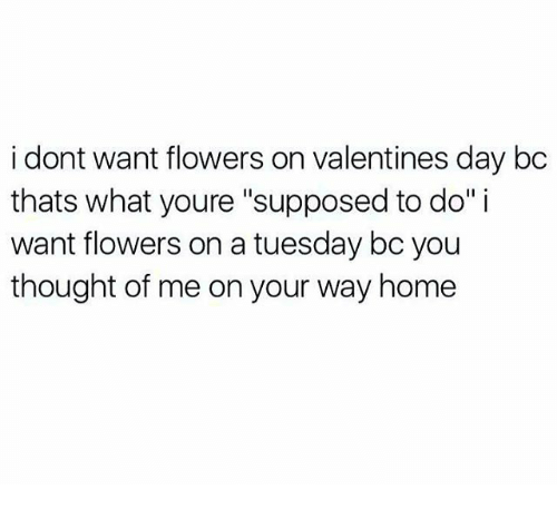 "Memes, On a Tuesday, and 🤖: i dont want flowers on Valentines day bc  thats what youre ""supposed to do"" i  want flowers on a tuesday bo you  thought of me on your way home"