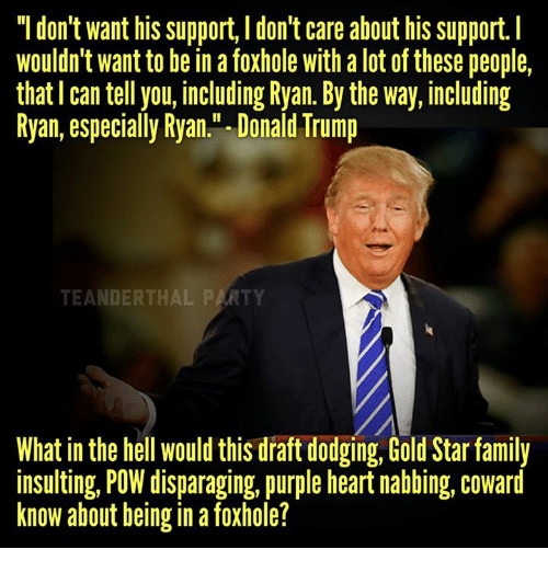 """Family, Memes, and Dodge: """"I don't want his support, l don't care about his support.  Wouldn't want to be in a foxhole with alot of these people,  that can tell you, including Ryan. By the way, including  Ryan, especially Ryan."""" Donald Trump  What in the hell would this draft dodging, Gold Star family  insulting, POW disparaging, purple heart nabbing, coward  know about being in a foxhole?"""
