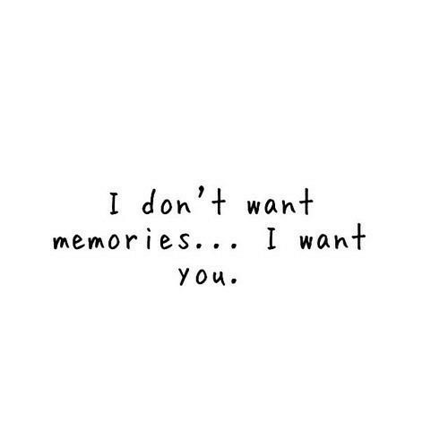 You, Memories, and I Want You: I don't want  memories... I want  you.