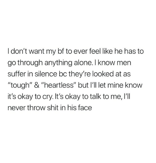 """Being Alone, Shit, and Okay: I don't want my bf to ever feel like he has to  go through anything alone. l know men  suffer in silence bc they're looked at as  """"tough"""" & """"heartless"""" but I'l let mine knovw  it's okay to cry. It's okay to talk to me, I'lI  never throw shit in his face"""