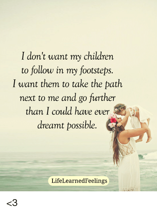 Kids Dont Need To Follow Politics To >> I Don T Want My Children To Follow In My Footsteps I Want Them To