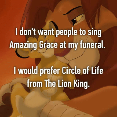 Life, Memes, and The Lion King: I don't want people to sing  Amazing Grace at my funeral  l would prefer Circle of Life  from The Lion King