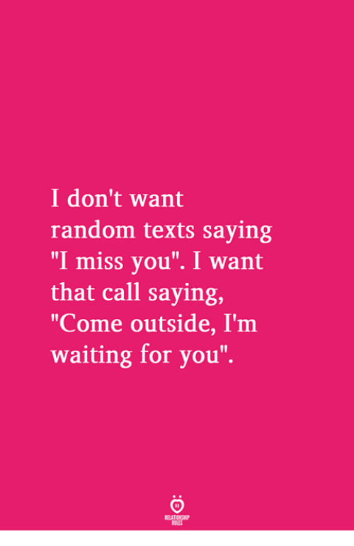 "Waiting..., Texts, and Random: I don't want  random texts saying  ""I miss you"". I want  that call saying,  ""Come outside, I'm  waiting for you"""