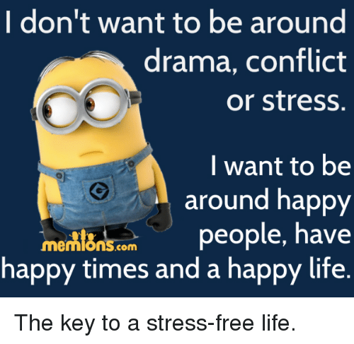 I Don T Want To Be Around Drama Conflict Or Stress I Want To Be Around Happy Me People Have Happy Times And A Happy Life The Key To A Stress Free Life