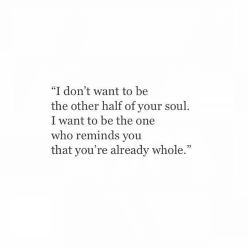 """Who, Soul, and One: """"I don't want to be  the other half of your soul.  I want to be the one  who reminds you  that you're already whole.""""  5"""
