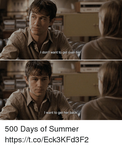 Memes, Summer, and Back: I don't want to get over her  I want to get her back.  0 500 Days of Summer https://t.co/Eck3KFd3F2