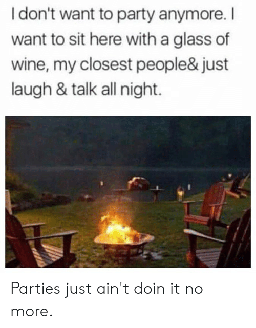 Dank, Party, and Wine: I don't want to party anymore.I  want to sit here with a glass of  wine, my closest people& just  laugh & talk all night. Parties just ain't doin it no more.