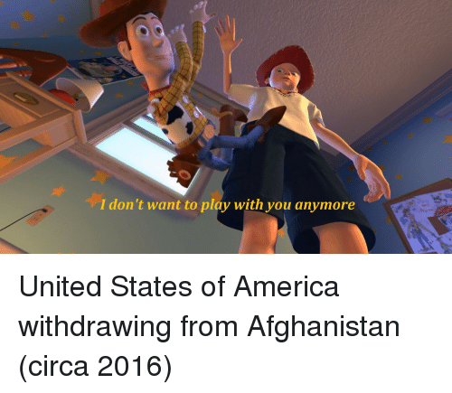 America, Afghanistan, and United: I don't want to play with you anymore United States of America withdrawing from Afghanistan (circa 2016)