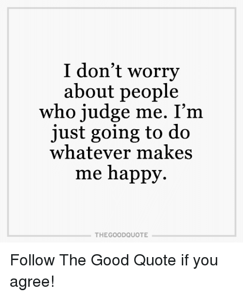 I Dont Worry About People Who Judge Me Im Just Going To Do
