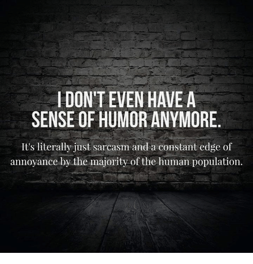 Dank, Sarcasm, and 🤖: I DONTEVEN HAVE A  SENSE OF HUMOR ANYMORE  It's literally just sarcasm and a constant edge of  annoyance by the majority of the human population.