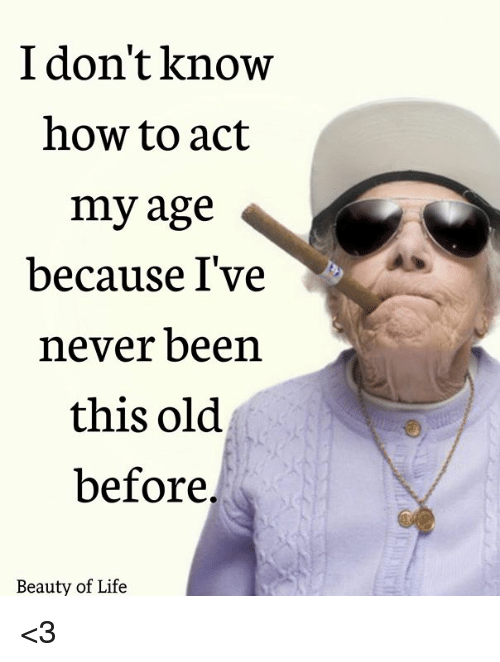 Ive Never Been Old Before