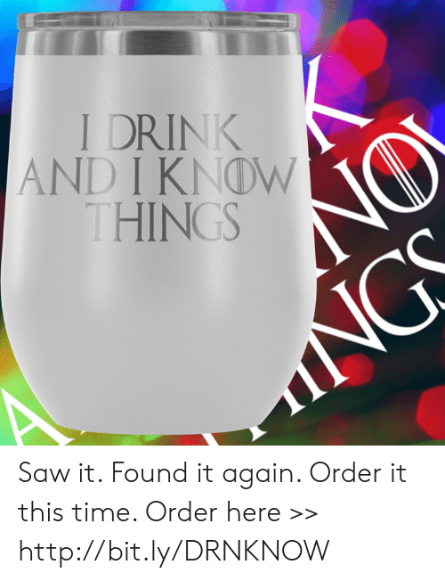 Memes, Saw, and Http: I DRINK  AND I KNOW  HINGS Saw it. Found it again. Order it this time.  Order here >> http://bit.ly/DRNKNOW