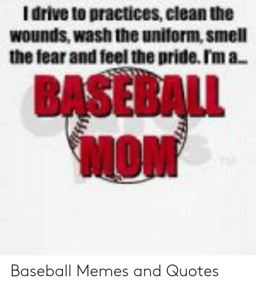 Baseball, Memes, and Drive: I drive to practices, clean the  wounds, wash the unilorm, smel  the fear and feel the pride. ľm a..  BASEBAL  MOM Baseball Memes and Quotes