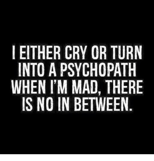 I EITHER CRY OR TURN INTO a PSYCHOPATH WHEN I'M MAD THERE IS