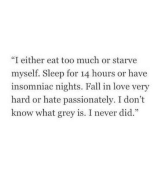 "Fall, Love, and Too Much: ""I either eat too much or starve  myself. Sleep for 14 hours or have  insomniac nights. Fall in love very  hard or hate passionately. I don't  know what grey is. I never did.""  1 2"