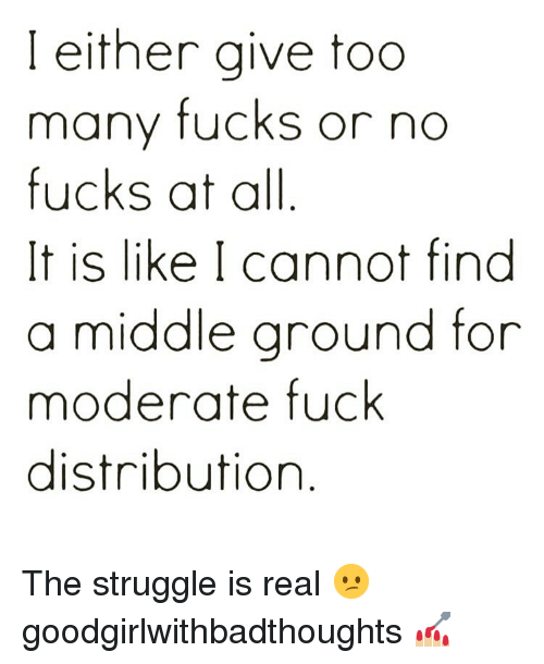 Memes, Struggle, and The Struggle Is Real: I either give too  many fucks or no  fucks at all  It is like I cannot find  a middle ground for  moderate fuck  distribution The struggle is real 😕 goodgirlwithbadthoughts 💅🏼