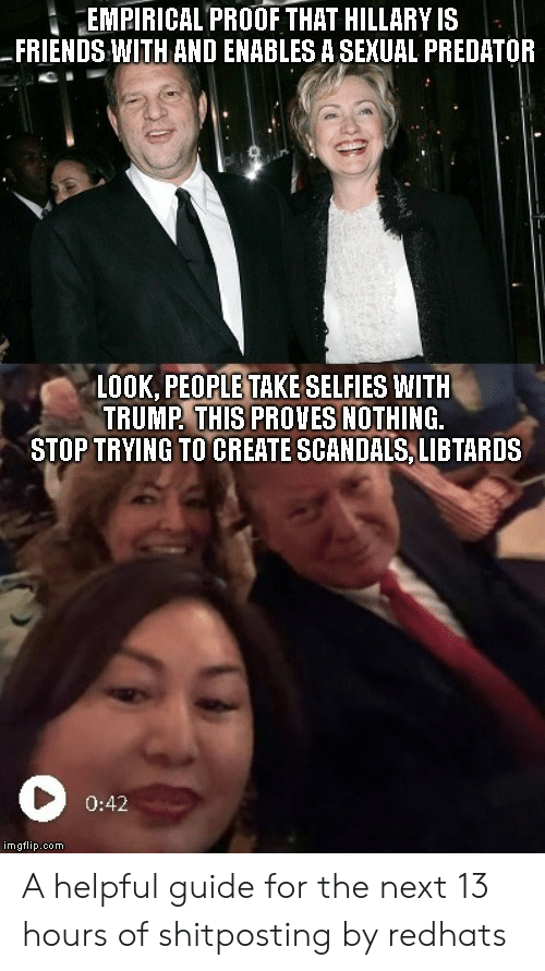 Friends, Politics, and Predator: İ EMPIRICAL PROOF THAT HILLARY IS  FRIENDS WITH AND ENABLES A SEXUAL PREDATOR  LOOK, PEOPLE TAKE SELFIES WITH  TRUMP THIS PROVES NOTHING.  STOP TRYING TO CREATE SCANDALS, LIBTARDS  0:42  imgflip.com A helpful guide for the next 13 hours of shitposting by redhats