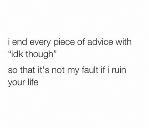 """Advice, Funny, and Ruined: i end every piece of advice with  """"idk though""""  so that it's not my fault if i ruin  your life"""