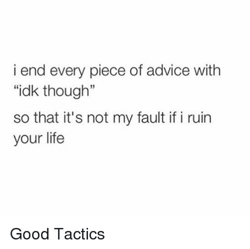"""Advice, Dank, and 🤖: i end every piece of advice with  """"idk though""""  so that it's not my fault if i ruin  your life Good Tactics"""