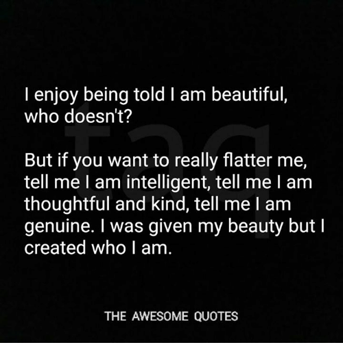 I Enjoy Being Told I Am Beautiful Who Doesnt But If You Want To