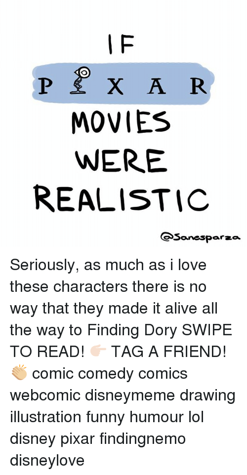 Alive, Disney, and Funny: I F  MOVIES  WERE  REALISTIC  Sanesparza Seriously, as much as i love these characters there is no way that they made it alive all the way to Finding Dory SWIPE TO READ! 👉🏻 TAG A FRIEND! 👏🏼 comic comedy comics webcomic disneymeme drawing illustration funny humour lol disney pixar findingnemo disneylove
