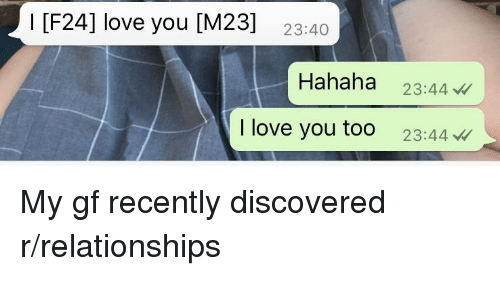 Love, Relationships, and I Love You: I [F24] love you [M23]  23:40  Hahaha 23:44  I love you too 23:44