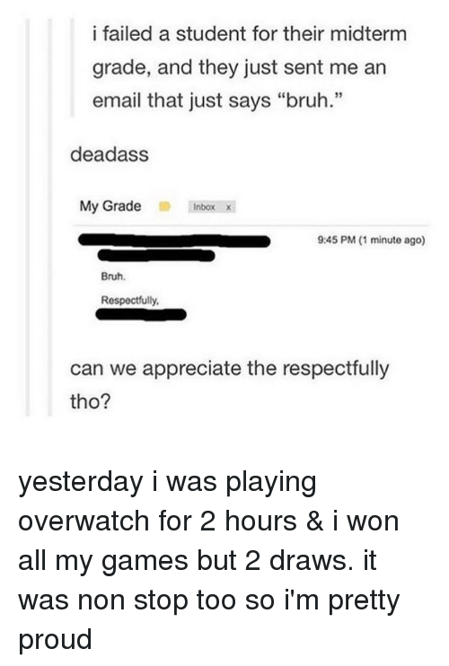 """Tumblr, I Won, and Inbox: i failed a student for their midterm  grade, and they just sent me an  email that just says """"bruh.""""  dead ass  My Grade  Inbox x  9:45 PM (1 minute ago)  Bruh.  Respectfully,  can we appreciate the respectfully  tho? yesterday i was playing overwatch for 2 hours & i won all my games but 2 draws. it was non stop too so i'm pretty proud"""