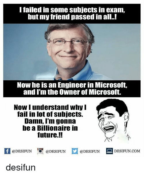 Memes, 🤖, and Lots: I failed in some subjects in exam.  but my friend passed in all  Now he is an Engineer in Microsoft,  and I'm the owner of Microsoft.  Now understand why I  fail in lot of subjects.  Damn, I'm gonna  be a Billionaire in  future.!! desifun