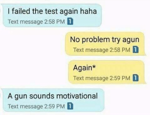 Test, Text, and Haha: I failed the test again haha  Text message 2:58 PM 1  No problem try agun  Text message 2:58 PM D  Again*  Text message 2:59 PM 1  A gun sounds motivational  Text message 2:59 PM 1