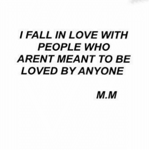 Fall, Love, and Who: I FALL IN LOVE WITH  PEOPLE WHO  ARENT MEANT TO BE  LOVED BY ANYONE  M.M