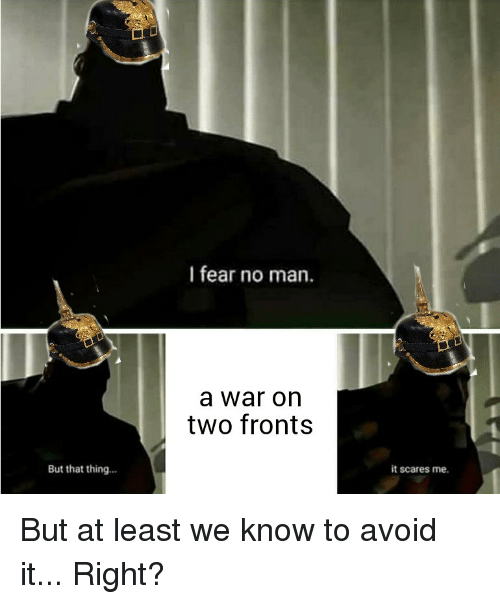 History, Fear, and War: I fear no man.  a war on  two fronts  But that thing...  it scares me. But at least we know to avoid it... Right?