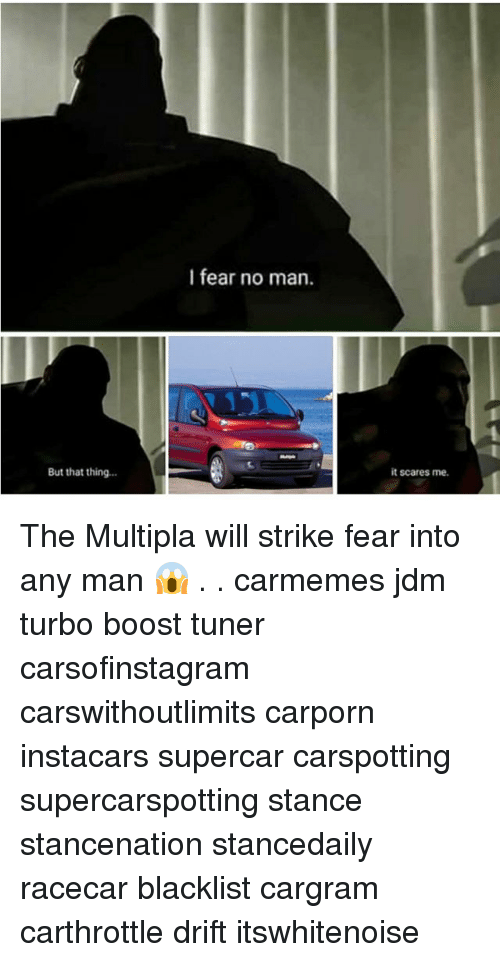 Memes, Boost, and Any Man: I fear no man.  But that thing...  it scares me. The Multipla will strike fear into any man 😱 . . carmemes jdm turbo boost tuner carsofinstagram carswithoutlimits carporn instacars supercar carspotting supercarspotting stance stancenation stancedaily racecar blacklist cargram carthrottle drift itswhitenoise