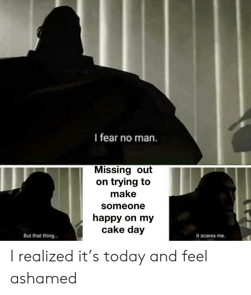 Cake, Happy, and Today: I fear no man.  Missing out  on trying to  make  someone  happy on my  cake day  But that thing..  it scares me. I realized it's today and feel ashamed