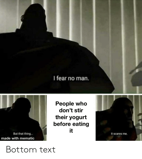 Text, Dank Memes, and Fear: I fear no man.  People who  don't stir  their yogurt  before eating  it  But that thing...  it scares me.  made with mematic Bottom text