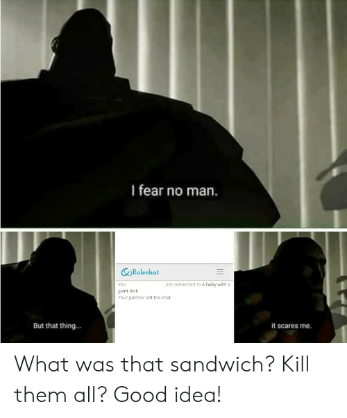Reddit, Chat, and Connected: I fear no man.  Rolechat  , are connected to A baby with a  You  giant dick  Your partner left the chat  But that thing...  it scares me. What was that sandwich? Kill them all? Good idea!