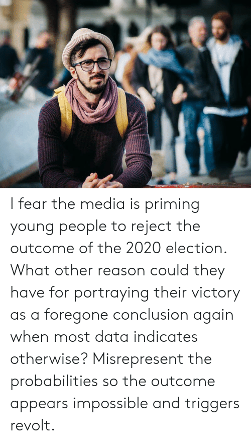 Fear, Reason, and Media: I fear the media is priming young people to reject the outcome of the 2020 election. What other reason could they have for portraying their victory as a foregone conclusion again when most data indicates otherwise? Misrepresent the probabilities so the outcome appears impossible and triggers revolt.