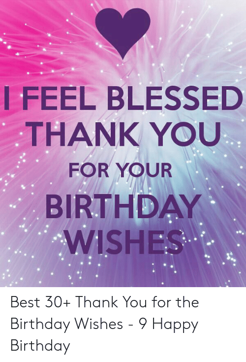 Thank You For Birthday Wishes.I Feel Blessed Thank You For Your Birthday Wishes Best 30