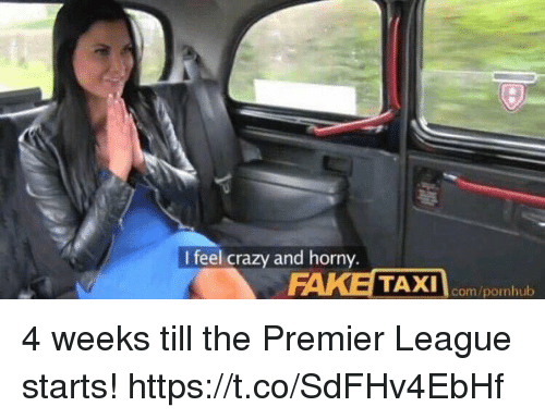 Crazy, Horny, and Pornhub: I feel crazy and horny  TAXI com/pornhub 4 weeks till the Premier League starts! https://t.co/SdFHv4EbHf