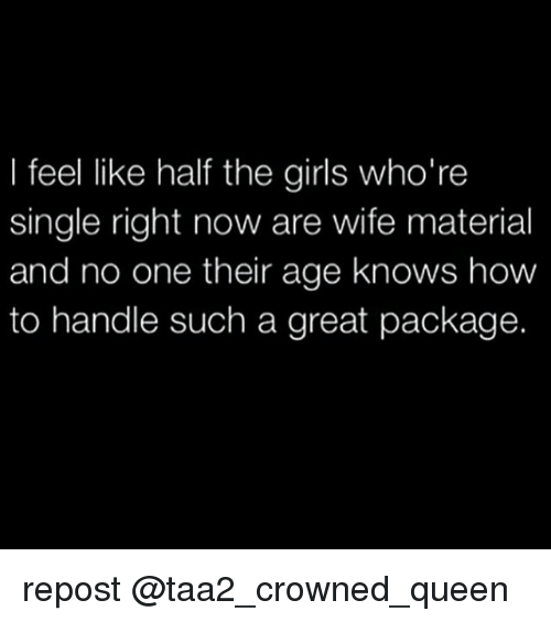 I Feel Like Half The Girls Who Re Single Right Now Are Wife Material