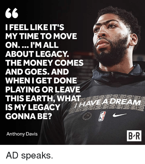 Money, Anthony Davis, and Earth: I FEEL LIKE IT'S  MY TIME TO MOVE  ON.... I'M ALL  ABOUTLEGACY.  THE MONEY COMES  AND GOES. AND  WHENIGET DONE  PLAYING OR LEAVE  THIS EARTH, WHAT AVE4DREAM  IS MYLEGACY  GONNA BE?  Anthony Davis  B R AD speaks.