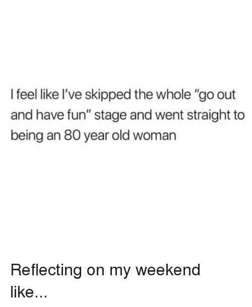 "Memes, Old Woman, and Old: I feel like l've skipped the whole ""go out  and have fun"" stage and went straight to  being an 80 year old woman Reflecting on my weekend like..."