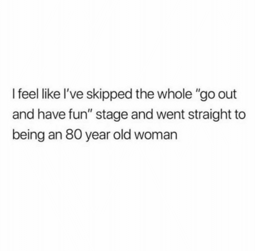 """Old Woman, Old, and Fun: I feel like l've skipped the whole """"go out  and have fun"""" stage and went straight to  being an 80 year old woman"""