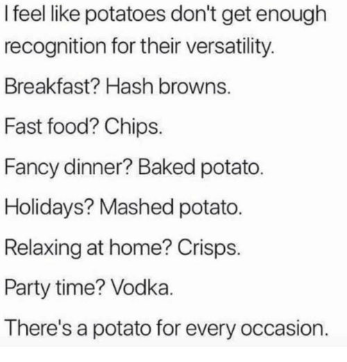Baked, Fast Food, and Food: I feel like potatoes don't get enough  recognition for their versatility  Breakfast? Hash browns  Fast food? Chips.  Fancy dinner? Baked potato  Holidays? Mashed potato.  Relaxing at home? Crisps.  Party time? Vodka  There's a potato for every occasion.