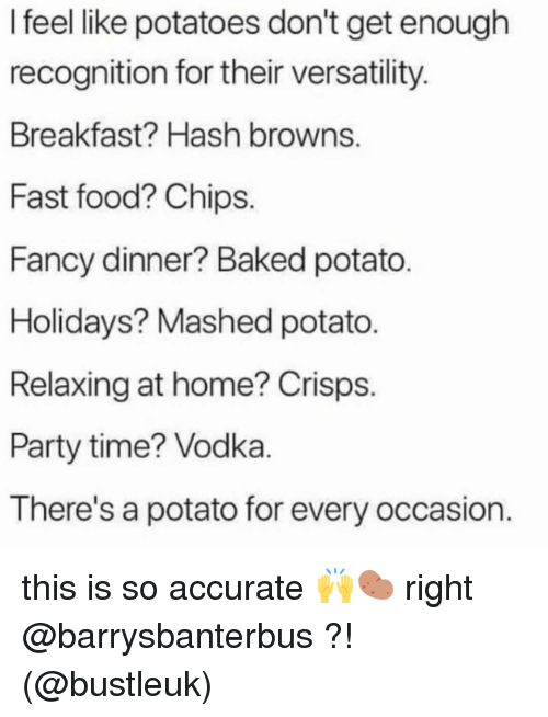 Baked, Fast Food, and Food: I feel like potatoes don't get enough  recognition for their versatility  Breakfast? Hash browns  Fast food? Chips.  Fancy dinner? Baked potato  Holidays? Mashed potato.  Relaxing at home? Crisps.  Party time? Vodka  There's a potato for every occasion. this is so accurate 🙌🥔 right @barrysbanterbus ?! (@bustleuk)