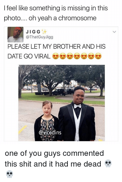 Memes, 🤖, and Chromosome: I feel like something is missing in this  photo.... oh yeah a chromosome  JIG G  @That Guy Jigg  PLEASE LET MY BROTHER AND HIS  DATE GO VIRAL  YUCOdins one of you guys commented this shit and it had me dead 💀💀