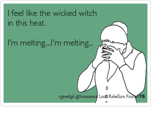 i feel like the wicked witch in this heat im 27346674 i feel like the wicked witch in this heat i'm melting' m melting