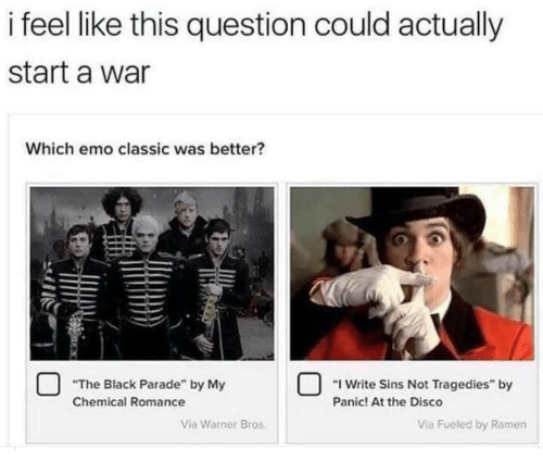 "Emo, Ramen, and Warner Bros.: i feel like this question could actually  start a war  Which emo classic was better?  ""The Black Parade"" by My  Write Sins Not Tragedies"" by  Chemical Romance  Panic! At the Disco  Via Warner Bros.  Via Füeled by Ramen"