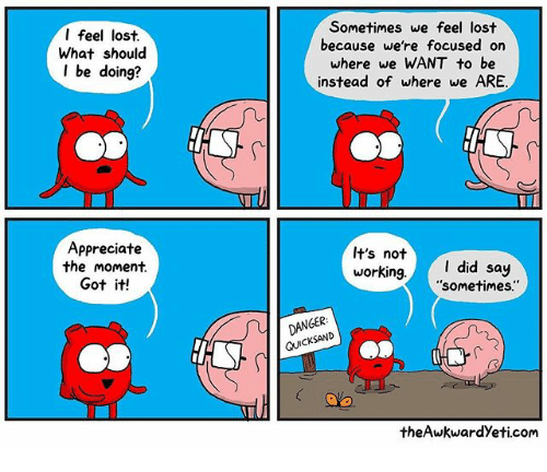 Memes, Lost, and Appreciate: I feel lost.  What should  I be doing?  Appreciate  the moment  Got it!  Sometimes we feel lost  because we're focused on  where we WANT to be  instead of where we ARE  It's not  I did say  working  sometimes  DANGER  CKSAND  theAwkwardyeti.com