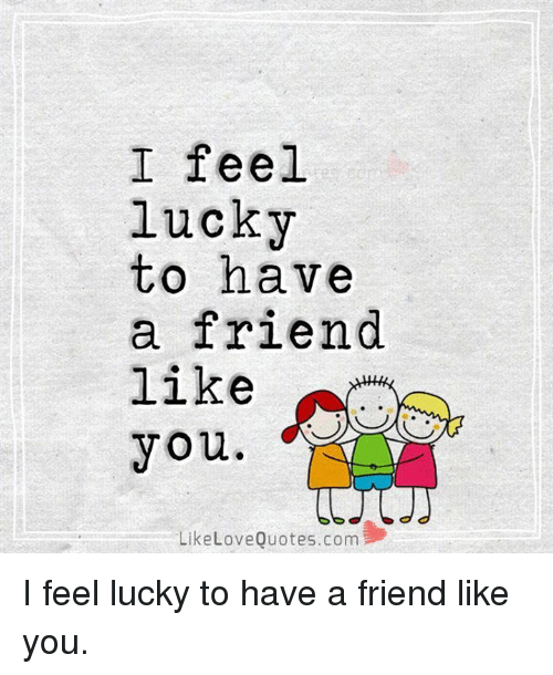 I Feel Lucky To Have A Friend Like You Like Love Quotescom I Feel